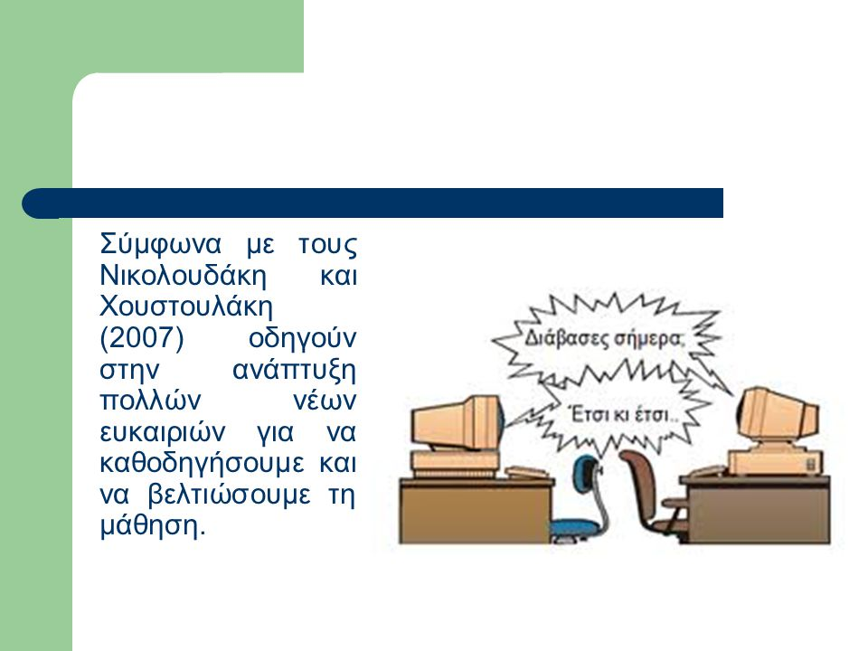 Σύμφωνα με τους Νικολουδάκη και Χουστουλάκη (2007) οδηγούν στην ανάπτυξη πολλών νέων ευκαιριών για να καθοδηγήσουμε και να βελτιώσουμε τη μάθηση.