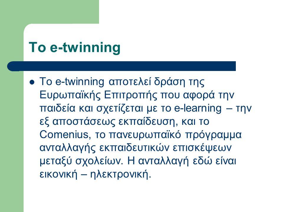 Το e-twinning  To e-twinning αποτελεί δράση της Ευρωπαϊκής Επιτροπής που αφορά την παιδεία και σχετίζεται με το e-learning – την εξ αποστάσεως εκπαίδευση, και το Comenius, το πανευρωπαϊκό πρόγραμμα ανταλλαγής εκπαιδευτικών επισκέψεων μεταξύ σχολείων.