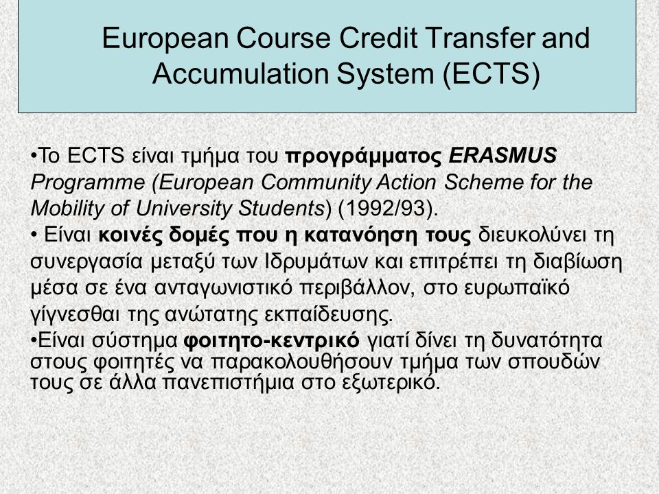 European Course Credit Transfer and Accumulation System (ECTS) •Το ECTS είναι τμήμα του προγράμματος ERASMUS Programme (European Community Action Sche