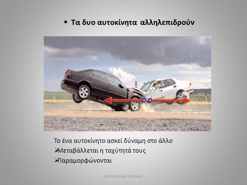  Τα δυο αυτοκίνητα αλληλεπιδρούν Το ένα αυτοκίνητο ασκεί δύναμη στο άλλο  Μεταβάλλεται η ταχύτητά τους  Παραμορφώνονται ΚΑΡΙΟΦΥΛΛΗ ΟΥΡΑΝΙΑ