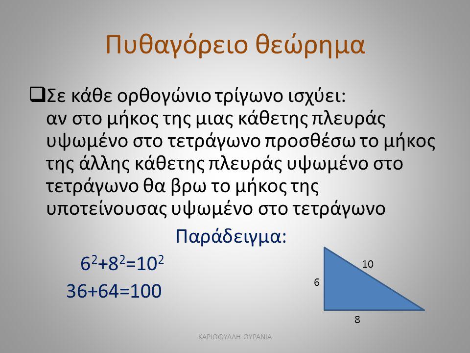 Πυθαγόρειο θεώρημα  Σε κάθε ορθογώνιο τρίγωνο ισχύει: αν στο μήκος της μιας κάθετης πλευράς υψωμένο στο τετράγωνο προσθέσω το μήκος της άλλης κάθετης πλευράς υψωμένο στο τετράγωνο θα βρω το μήκος της υποτείνουσας υψωμένο στο τετράγωνο Παράδειγμα: 6 2 +8 2 =10 2 36+64=100 6 8 10 ΚΑΡΙΟΦΥΛΛΗ ΟΥΡΑΝΙΑ