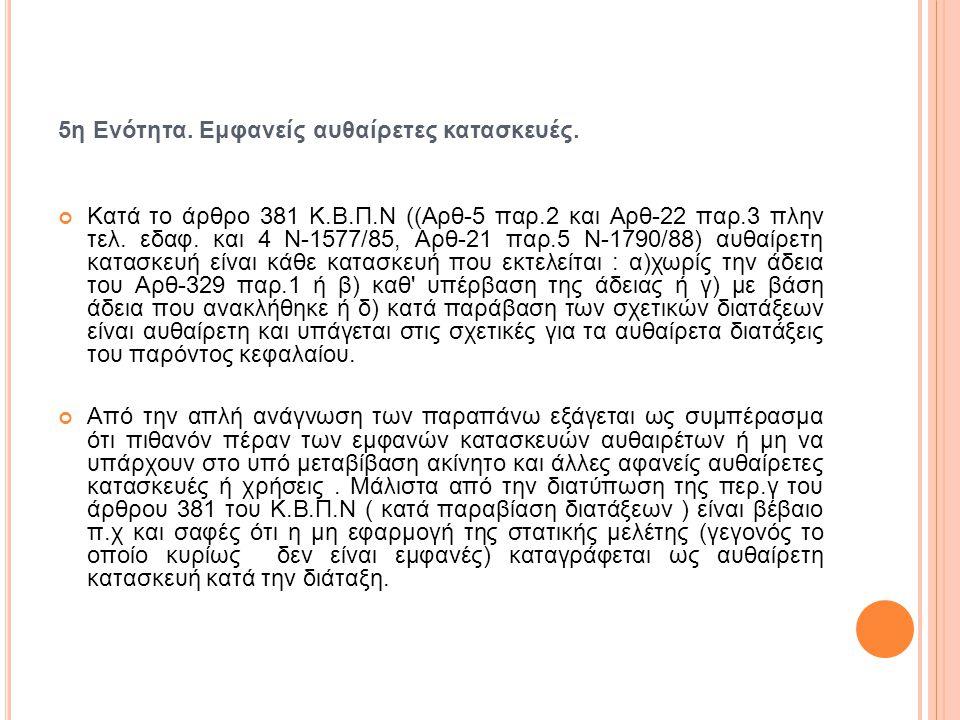 5η Ενότητα. Εμφανείς αυθαίρετες κατασκευές. Κατά το άρθρο 381 Κ.Β.Π.Ν ((Αρθ-5 παρ.2 και Αρθ-22 παρ.3 πλην τελ. εδαφ. και 4 Ν-1577/85, Αρθ-21 παρ.5 Ν-1