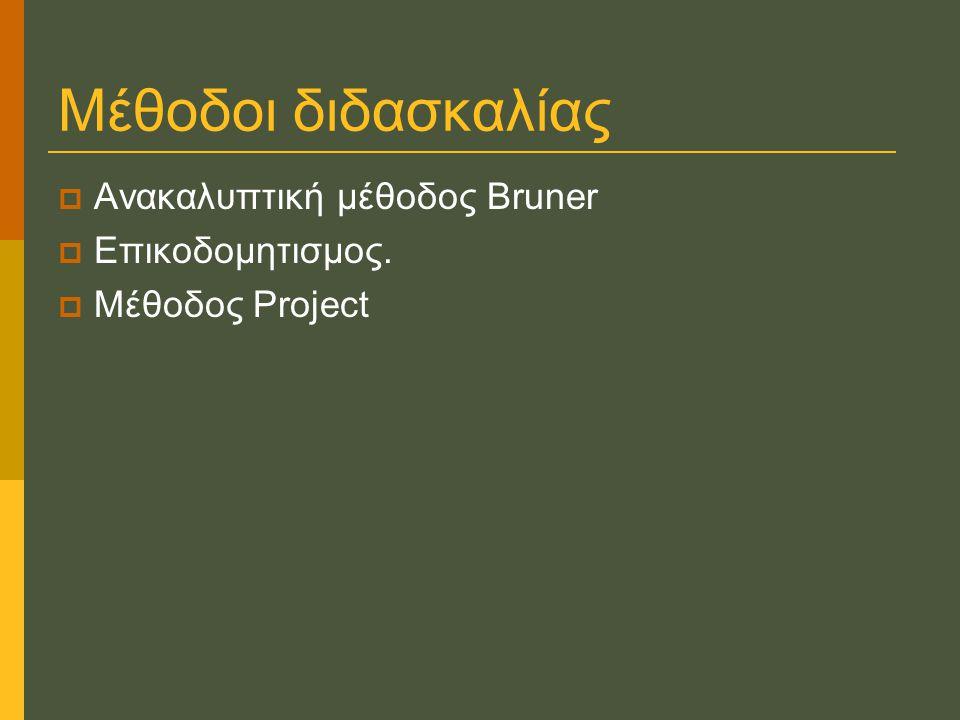 Μέθοδοι διδασκαλίας  Ανακαλυπτική μέθοδος Bruner  Επικοδομητισμος.  Μέθοδος Project