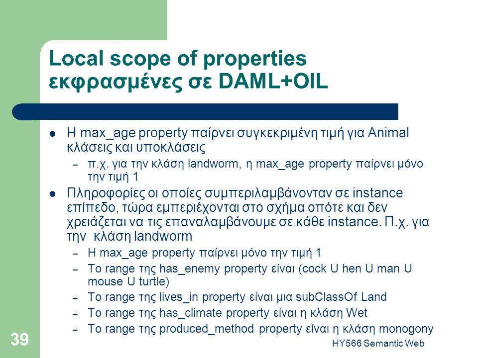 HY566 Semantic Web 39 Local scope of properties εκφρασμένες σε DAML+OIL  H max_age property παίρνει συγκεκριμένη τιμή για Animal κλάσεις και υποκλάσεις – π.χ.