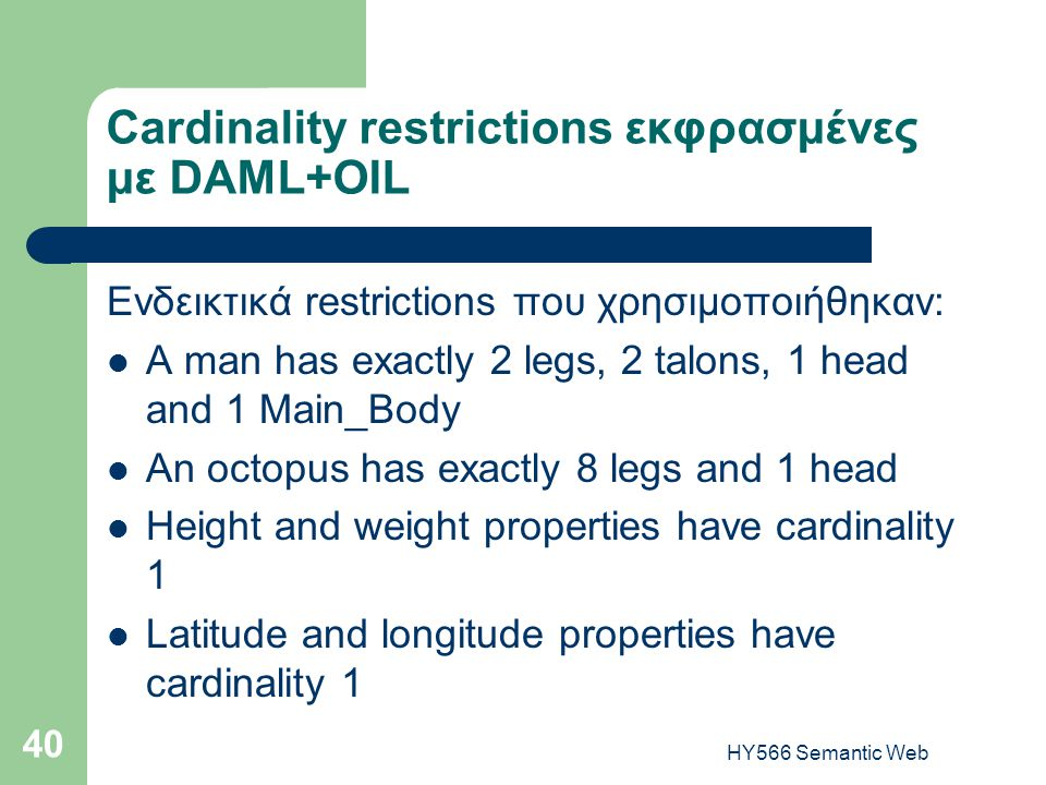 HY566 Semantic Web 40 Cardinality restrictions εκφρασμένες με DAML+OIL Ενδεικτικά restrictions που χρησιμοποιήθηκαν:  A man has exactly 2 legs, 2 talons, 1 head and 1 Main_Body  An octopus has exactly 8 legs and 1 head  Height and weight properties have cardinality 1  Latitude and longitude properties have cardinality 1