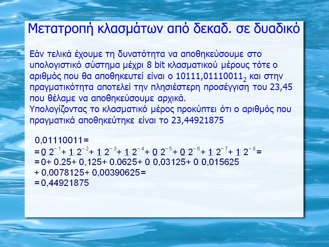 Εάν τελικά έχουμε τη δυνατότητα να αποθηκεύσουμε στο υπολογιστικό σύστημα μέχρι 8 bit κλασματικού μέρους τότε ο αριθμός που θα αποθηκευτεί είναι ο 10111,01110011 2 και στην πραγματικότητα αποτελεί την πλησιέστερη προσέγγιση του 23,45 που θέλαμε να αποθηκεύσουμε αρχικά.