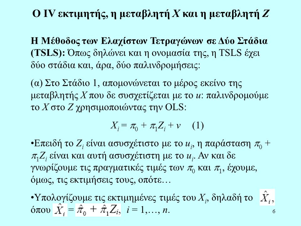 7 (β) Στο Στάδιο 2, αντικαθιστούμε το X i με το και παλινδρομούμε το Y στο χρησιμοποιώντας την OLS: Y i =  0 +  1 + u i (2) •Επειδή το είναι ασυσχέτιστο με το u i για μεγάλα δείγματα, η 1 η Υπόθεση Ελαχίστων Τετραγώνων ισχύει.
