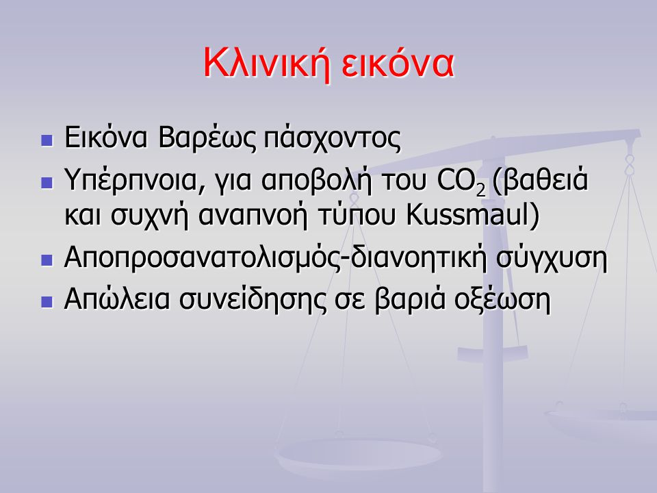 Κλινική εικόνα  Εικόνα Βαρέως πάσχοντος  Υπέρπνοια, για αποβολή του CO 2 (βαθειά και συχνή αναπνοή τύπου Kussmaul)  Αποπροσανατολισμός-διανοητική σ