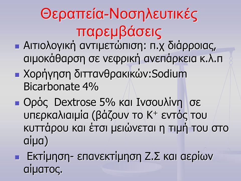Θεραπεία-Νοσηλευτικές παρεμβάσεις  Αιτιολογική αντιμετώπιση: π.χ διάρροιας, αιμοκάθαρση σε νεφρική ανεπάρκεια κ.λ.π  Χορήγηση διττανθρακικών:Sodium