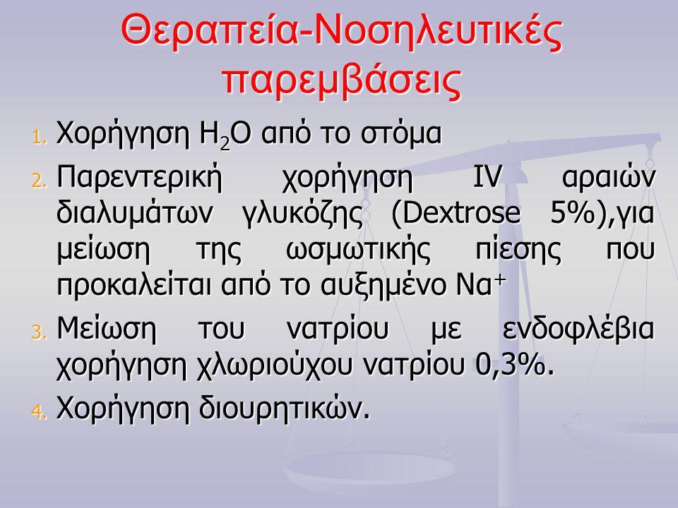 Θεραπεία-Νοσηλευτικές παρεμβάσεις 1. Χορήγηση Η 2 Ο από το στόμα 2. Παρεντερική χορήγηση IV αραιών διαλυμάτων γλυκόζης (Dextrose 5%),για μείωση της ωσ