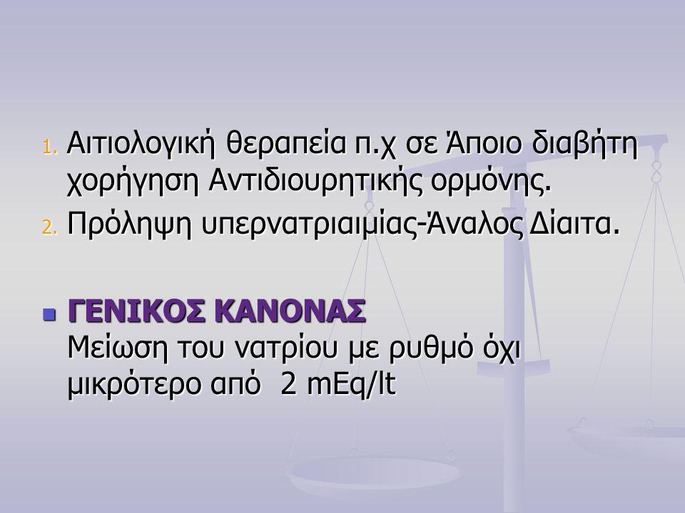 1. Αιτιολογική θεραπεία π.χ σε Άποιο διαβήτη χορήγηση Αντιδιουρητικής ορμόνης. 2. Πρόληψη υπερνατριαιμίας-Άναλος Δίαιτα.  ΓΕΝΙΚΟΣ ΚΑΝΟΝΑΣ Μείωση του
