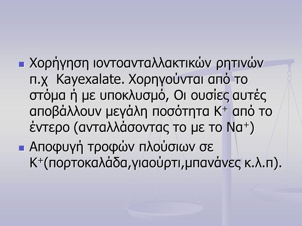 Χορήγηση ιοντοανταλλακτικών ρητινών π.χ Kayexalate. Χορηγούνται από το στόμα ή με υποκλυσμό, Οι ουσίες αυτές αποβάλλουν μεγάλη ποσότητα Κ + από το έ