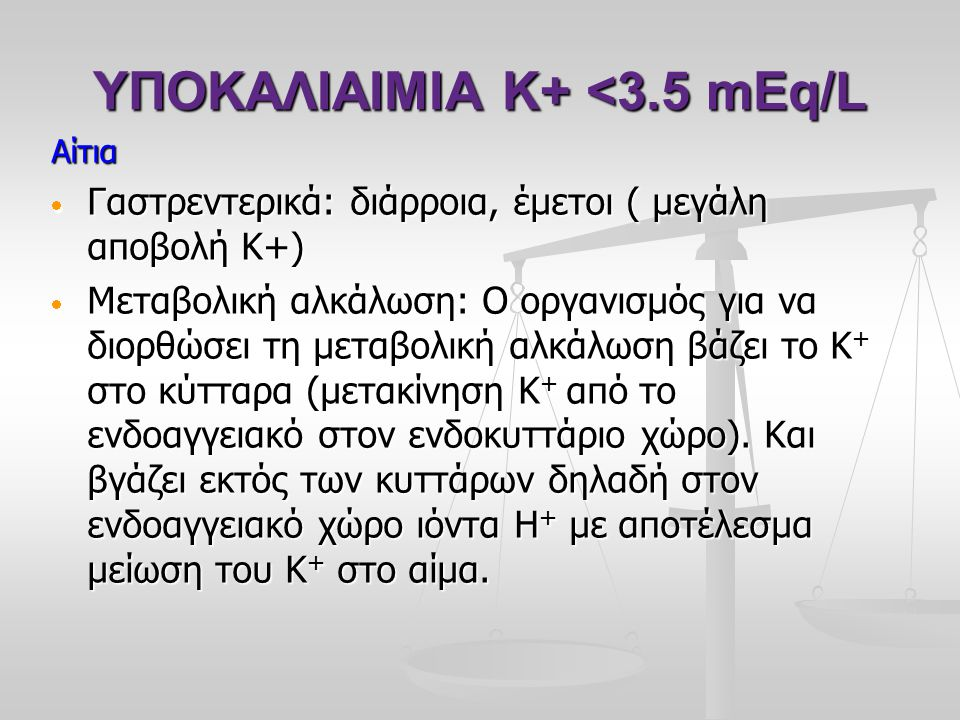 ΥΠΟΚΑΛΙΑΙΜΙΑ Κ+ <3.5 mEq/L Αίτια  Γαστρεντερικά: διάρροια, έμετοι ( μεγάλη αποβολή Κ+)  Μεταβολική αλκάλωση: Ο οργανισμός για να διορθώσει τη μεταβο