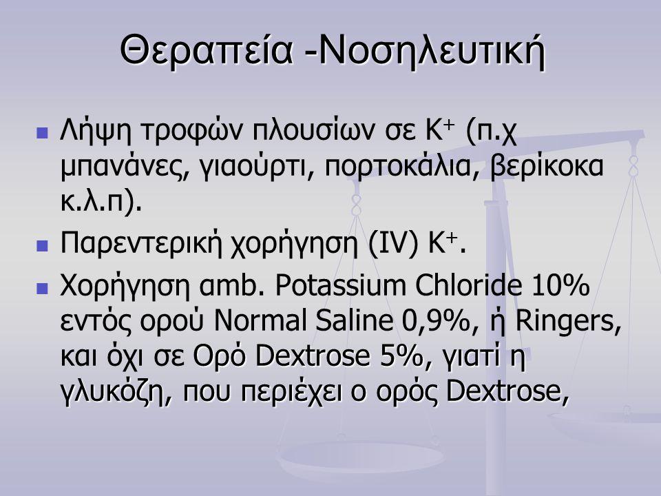 Θεραπεία -Νοσηλευτική   Λήψη τροφών πλουσίων σε Κ + (π.χ μπανάνες, γιαούρτι, πορτοκάλια, βερίκοκα κ.λ.π).   Παρεντερική χορήγηση (IV) Κ +.  Ορό D