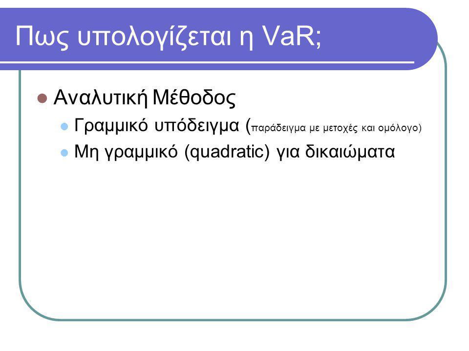 Πως υπολογίζεται η VaR;  Αναλυτική Μέθοδος  Γραμμικό υπόδειγμα ( παράδειγμα με μετοχές και ομόλογο)  Μη γραμμικό (quadratic) για δικαιώματα