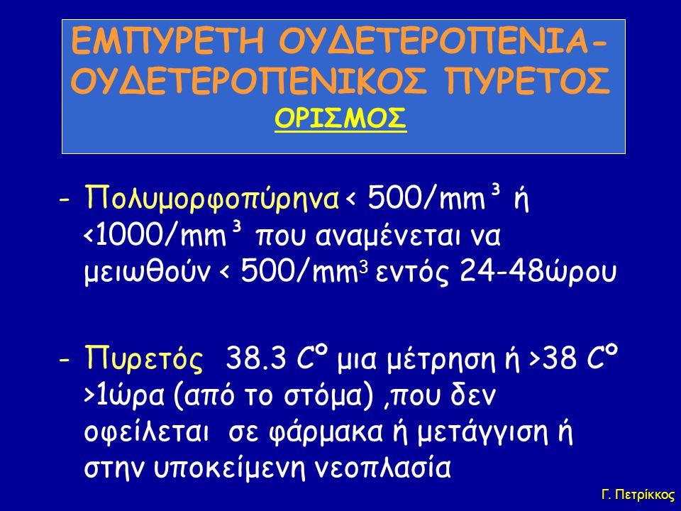 ΕΜΠΥΡΕΤΗ ΟΥΔΕΤΕΡΟΠΕΝΙΑ- OΥΔΕΤΕΡΟΠΕΝΙΚΟΣ ΠΥΡΕΤΟΣ ΟΡΙΣΜΟΣ -Πολυμορφοπύρηνα < 500/mm³ ή <1000/mm³ που αναμένεται να μειωθούν < 500/mm 3 εντός 24-48ώρου -Πυρετός >38.3 Cº μια μέτρηση ή >38 Cº >1ώρα (από το στόμα),που δεν οφείλεται σε φάρμακα ή μετάγγιση ή στην υποκείμενη νεοπλασία Γ.