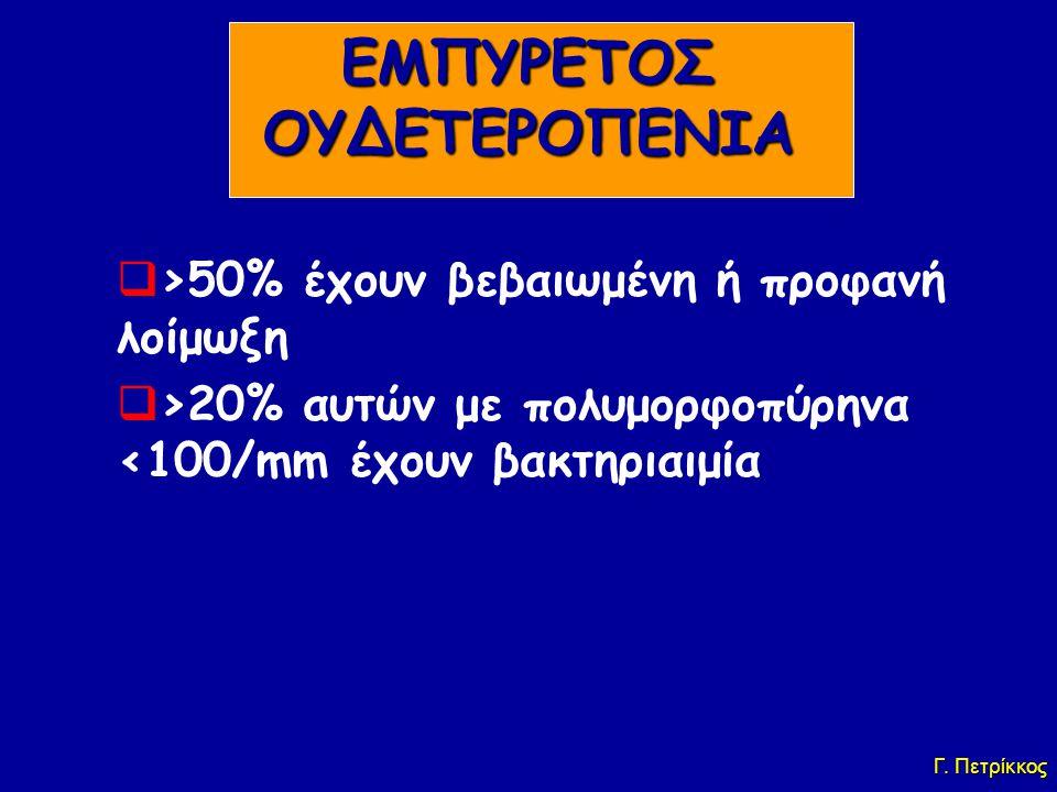 ΕΜΠΥΡΕΤΟΣ ΟΥΔΕΤΕΡΟΠΕΝΙΑ  >50% έχουν βεβαιωμένη ή προφανή λοίμωξη  >20% αυτών με πολυμορφοπύρηνα <100/mm έχουν βακτηριαιμία Γ. Πετρίκκος