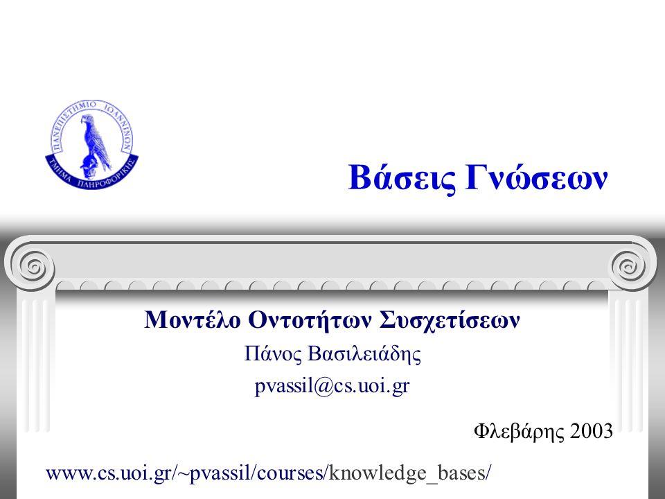 Βάσεις Γνώσεων Μοντέλο Οντοτήτων Συσχετίσεων Πάνος Βασιλειάδης pvassil@cs.uoi.gr Φλεβάρης 2003 www.cs.uoi.gr/~pvassil/courses/knowledge_bases/