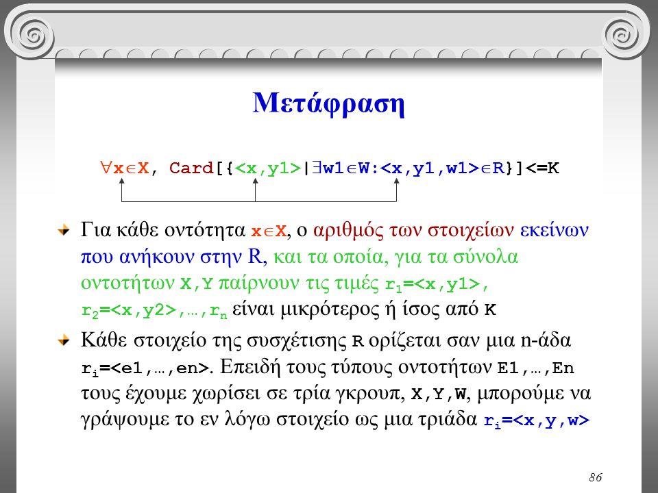 86 Μετάφραση  x  X, Card[{ |  w1  W:  R}]<=K Για κάθε οντότητα x  X, ο αριθμός των στοιχείων εκείνων που ανήκουν στην R, και τα οποία, για τα σύ
