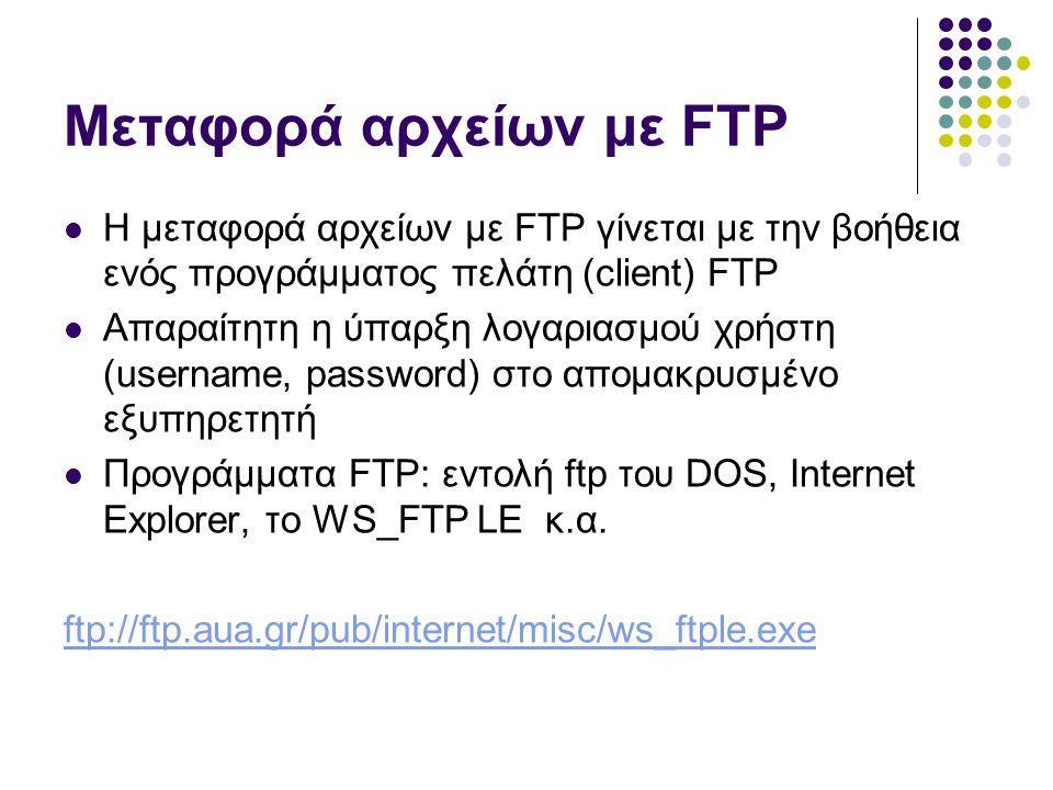 Μεταφορά αρχείων με FTP  Η μεταφορά αρχείων με FTP γίνεται με την βοήθεια ενός προγράμματος πελάτη (client) FTP  Απαραίτητη η ύπαρξη λογαριασμού χρήστη (username, password) στο απομακρυσμένο εξυπηρετητή  Προγράμματα FTP: εντολή ftp του DOS, Internet Explorer, το WS_FTP LE κ.α.