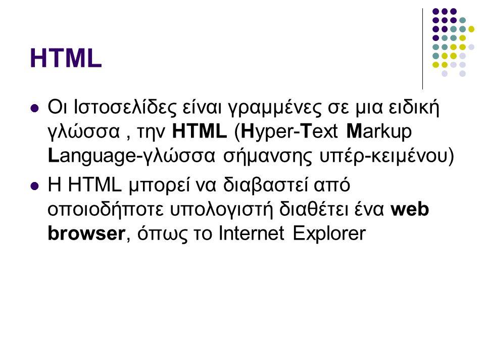 HTML  Οι Ιστοσελίδες είναι γραμμένες σε μια ειδική γλώσσα, την HTML (Hyper-Text Markup Language-γλώσσα σήμανσης υπέρ-κειμένου)  Η HTML μπορεί να διαβαστεί από οποιοδήποτε υπολογιστή διαθέτει ένα web browser, όπως το Internet Explorer