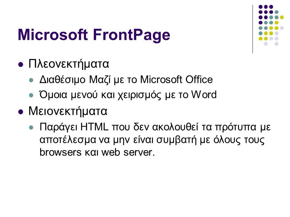 Microsoft FrontPage  Πλεονεκτήματα  Διαθέσιμο Μαζί με το Microsoft Office  Όμοια μενού και χειρισμός με το Word  Μειονεκτήματα  Παράγει HTML που δεν ακολουθεί τα πρότυπα με αποτέλεσμα να μην είναι συμβατή με όλους τους browsers και web server.