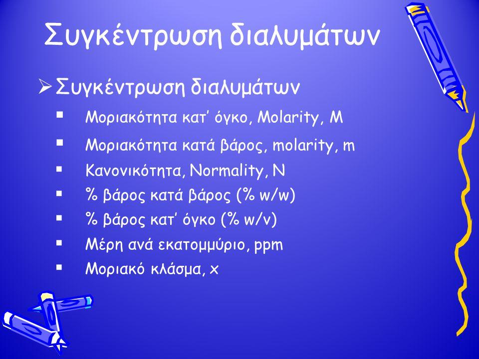 Συγκέντρωση διαλυμάτων  Συγκέντρωση διαλυμάτων  Μοριακότητα κατ' όγκο, Molarity, M  Μοριακότητα κατά βάρος, molarity, m  Κανονικότητα, Normality,