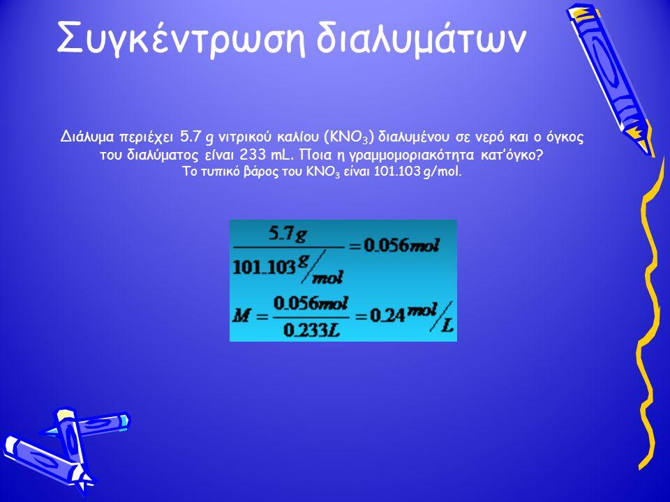 Συγκέντρωση διαλυμάτων Διάλυμα περιέχει 5.7 g νιτρικού καλίου (KNO 3 ) διαλυμένου σε νερό και ο όγκος του διαλύματος είναι 233 mL. Ποια η γραμμομοριακ