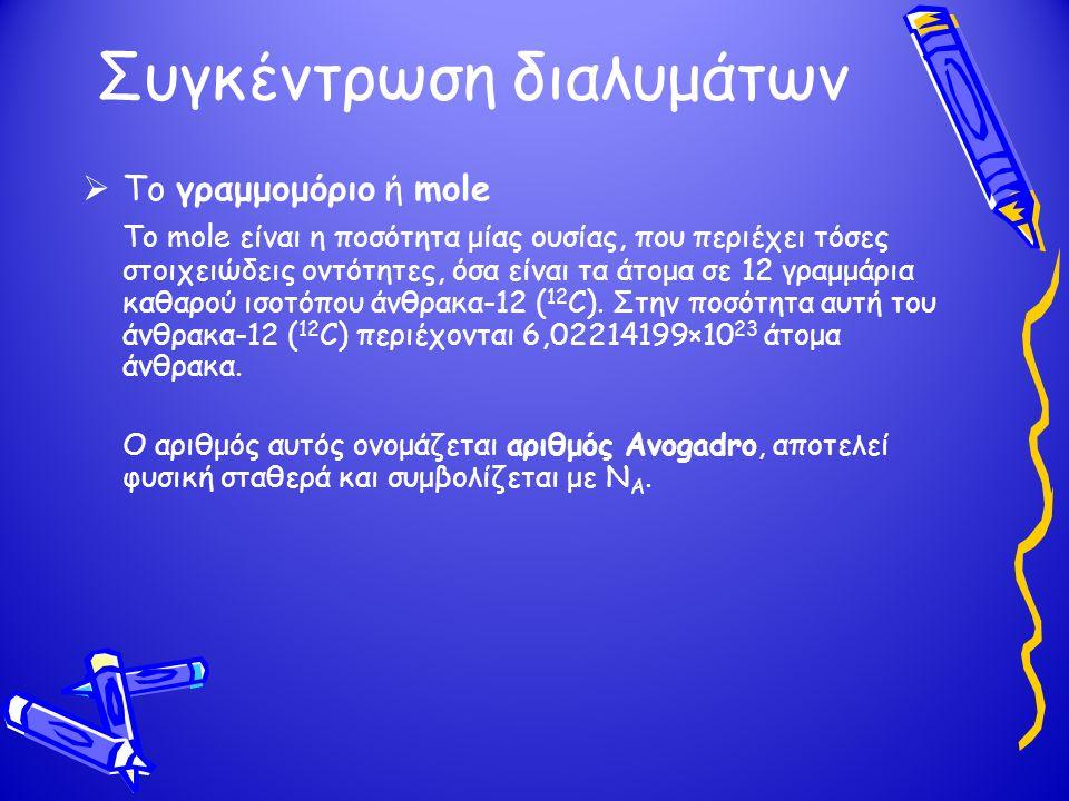 Συγκέντρωση διαλυμάτων  Το γραμμομόριο ή mole Το mole είναι η ποσότητα μίας ουσίας, που περιέχει τόσες στοιχειώδεις οντότητες, όσα είναι τα άτομα σε
