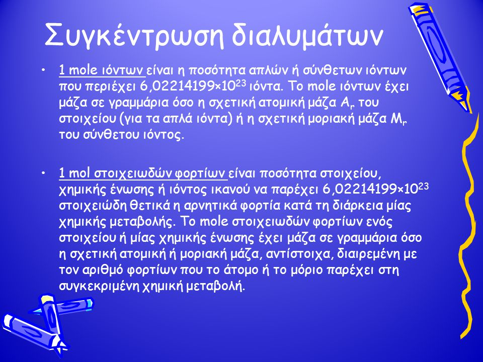 Συγκέντρωση διαλυμάτων •1 mole ιόντων είναι η ποσότητα απλών ή σύνθετων ιόντων που περιέχει 6,02214199×10 23 ιόντα. Το mole ιόντων έχει μάζα σε γραμμά