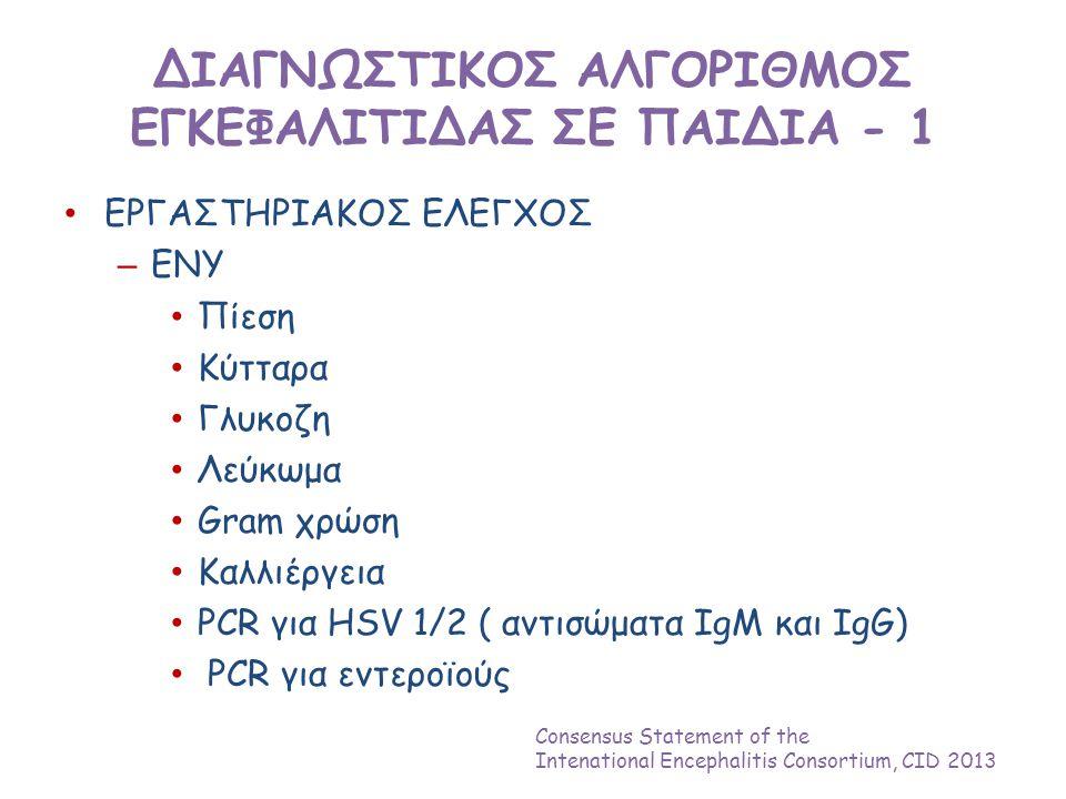 ΔΙΑΓΝΩΣΤΙΚΟΣ ΑΛΓΟΡΙΘΜΟΣ ΕΓΚΕΦΑΛΙΤΙΔΑΣ ΣΕ ΠΑΙΔΙΑ - 1 • ΕΡΓΑΣΤΗΡΙΑΚΟΣ ΕΛΕΓΧΟΣ – ΕΝΥ • Πίεση • Κύτταρα • Γλυκοζη • Λεύκωμα • Gram χρώση • Καλλιέργεια • PCR για HSV 1/2 ( αντισώματα IgM και IgG) • PCR για εντεροϊούς Consensus Statement of the Intenational Encephalitis Consortium, CID 2013