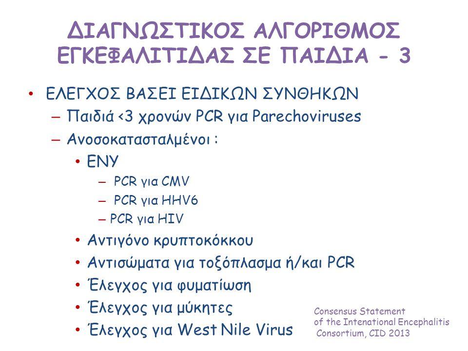 ΔΙΑΓΝΩΣΤΙΚΟΣ ΑΛΓΟΡΙΘΜΟΣ ΕΓΚΕΦΑΛΙΤΙΔΑΣ ΣΕ ΠΑΙΔΙΑ - 3 • ΕΛΕΓΧΟΣ ΒΑΣΕΙ ΕΙΔΙΚΩΝ ΣΥΝΘΗΚΩΝ – Παιδιά <3 χρονών PCR για Parechoviruses – Ανοσοκατασταλμένοι : • ΕΝΥ – PCR για CMV – PCR για HHV6 – PCR για HIV • Αντιγόνο κρυπτοκόκκου • Αντισώματα για τοξόπλασμα ή/και PCR • Έλεγχος για φυματίωση • Έλεγχος για μύκητες • Έλεγχος για West Nile Virus Consensus Statement of the Intenational Encephalitis Consortium, CID 2013
