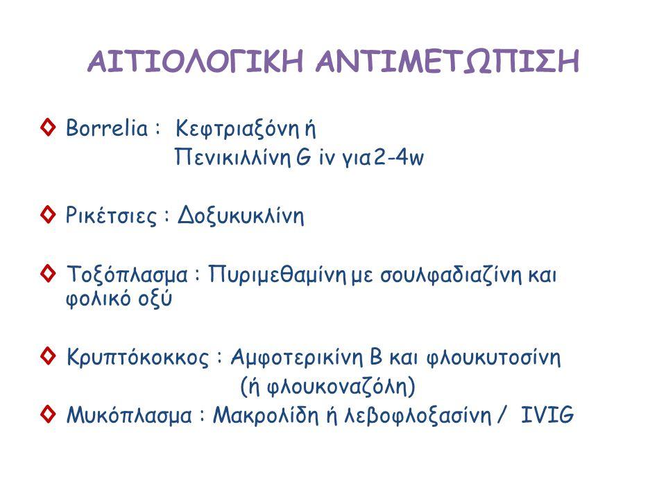 ΑΙΤΙΟΛΟΓΙΚΗ ΑΝΤΙΜΕΤΩΠΙΣΗ ◊Borrelia : Κεφτριαξόνη ή Πενικιλλίνη G iv για2-4w ◊ Ρικέτσιες : Δοξυκυκλίνη ◊ Τοξόπλασμα : Πυριμεθαμίνη με σουλφαδιαζίνη και φολικό οξύ ◊ Κρυπτόκοκκος : Αμφοτερικίνη Β και φλουκυτοσίνη (ή φλουκοναζόλη) ◊ Μυκόπλασμα : Μακρολίδη ή λεβοφλοξασίνη / IVIG