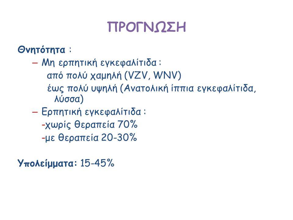 ΠΡΟΓΝΩΣΗ Θνητότητα : – Μη ερπητική εγκεφαλίτιδα : από πολύ χαμηλή (VZV, WNV) έως πολύ υψηλή (Ανατολική ίππια εγκεφαλίτιδα, λύσσα) – Ερπητική εγκεφαλίτιδα : -χωρίς θεραπεία 70% -με θεραπεία 20-30% Υπολείμματα: 15-45%