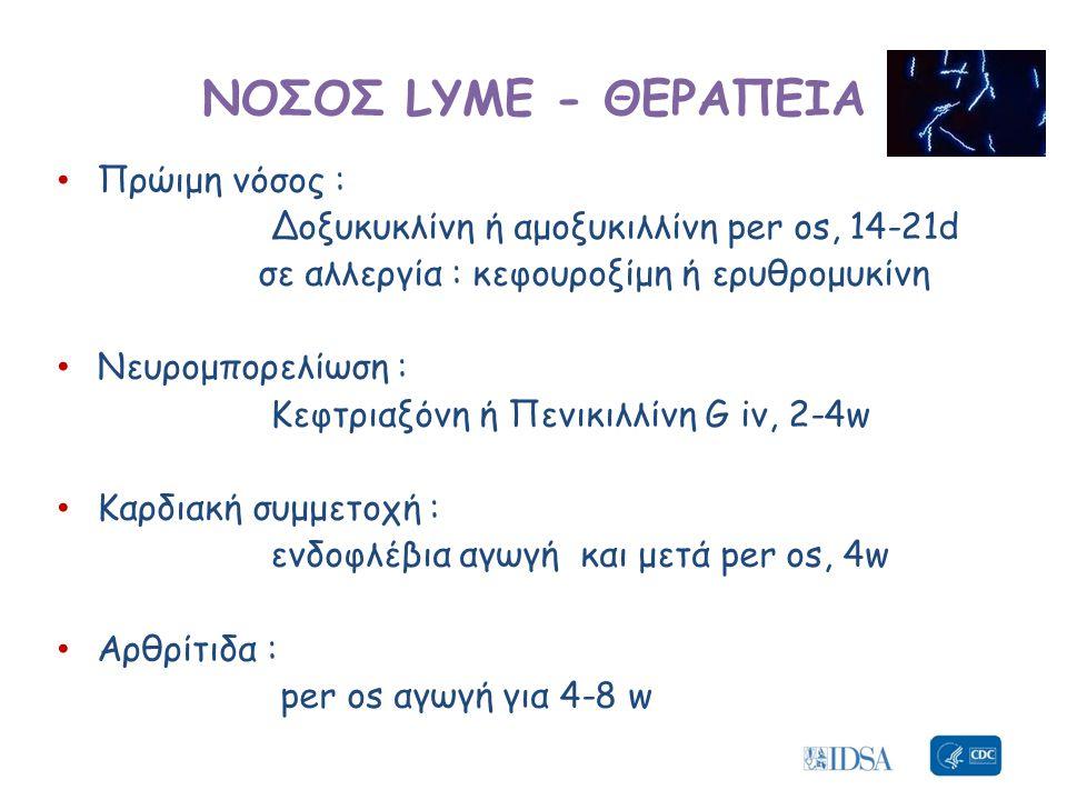 • Πρώιμη νόσος : Δοξυκυκλίνη ή αμοξυκιλλίνη per os, 14-21d σε αλλεργία : κεφουροξίμη ή ερυθρομυκίνη • Νευρομπορελίωση : Κεφτριαξόνη ή Πενικιλλίνη G iv, 2-4w • Καρδιακή συμμετοχή : ενδοφλέβια αγωγή και μετά per os, 4w • Αρθρίτιδα : per os αγωγή για 4-8 w ΝΟΣΟΣ LYME - ΘΕΡΑΠΕΙΑ