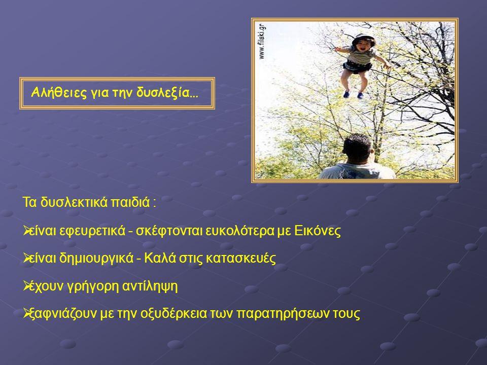 Αλήθειες για την δυσλεξία… Τα δυσλεκτικά παιδιά :  είναι εφευρετικά - σκέφτονται ευκολότερα με Εικόνες  είναι δημιουργικά - Καλά στις κατασκευές  έ