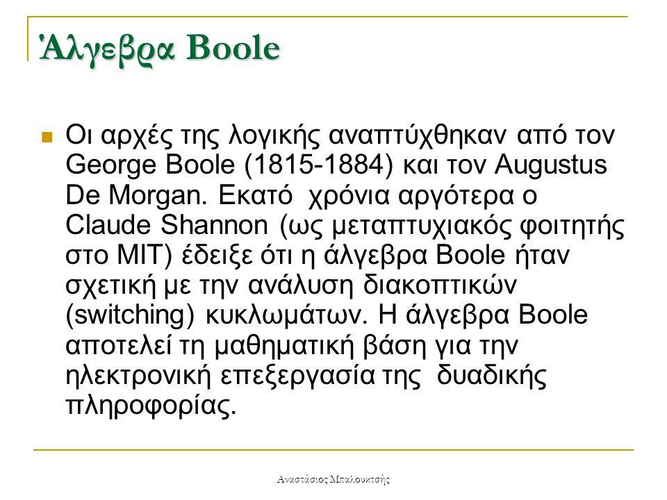 Αναστάσιος Μπαλουκτσής Άλγεβρα Boole  Οι αρχές της λογικής αναπτύχθηκαν από τον George Boole (1815-1884) και τον Augustus De Morgan. Εκατό χρόνια αργ