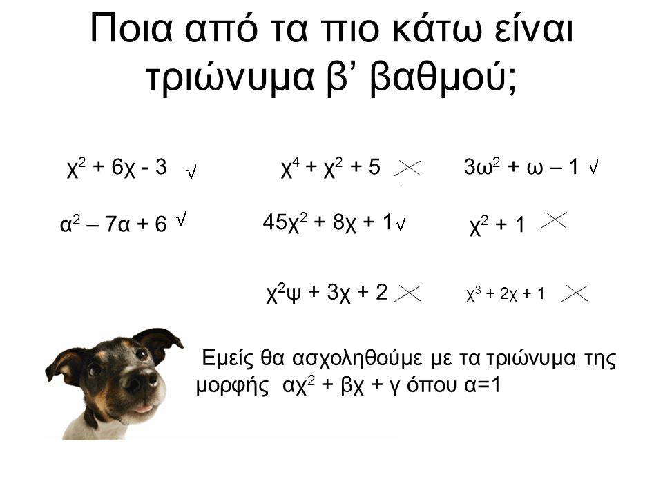 Ποια από τα πιο κάτω είναι τριώνυμα β' βαθμού; χ 2 + 6χ - 3χ 4 + χ 2 + 53ω 2 + ω – 1 α 2 – 7α + 6 45χ 2 + 8χ + 1 χ 2 + 1 χ 2 ψ + 3χ + 2 χ 3 + 2χ + 1 Εμείς θα ασχοληθούμε με τα τριώνυμα της μορφής αχ 2 + βχ + γ όπου α=1    