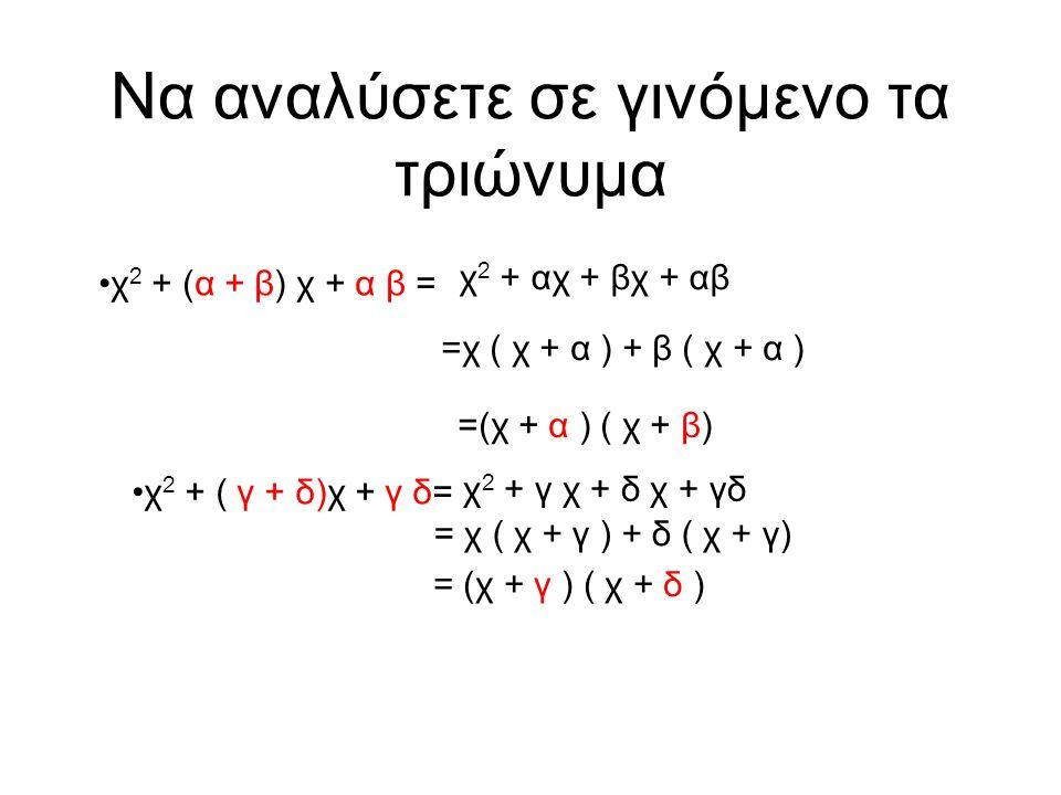 Να αναλύσετε σε γινόμενο τα τριώνυμα •χ 2 + (α + β) χ + α β = χ 2 + αχ + βχ + αβ =χ ( χ + α ) + β ( χ + α ) =(χ + α ) ( χ + β) •χ 2 + ( γ + δ)χ + γ δ= χ 2 + γ χ + δ χ + γδ = χ ( χ + γ ) + δ ( χ + γ) = (χ + γ ) ( χ + δ )