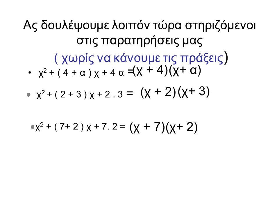 Ας δουλέψουμε λοιπόν τώρα στηριζόμενοι στις παρατηρήσεις μας ( χωρίς να κάνουμε τις πράξεις ) •χ 2 + ( 4 + α ) χ + 4 α = (χ + 4) (χ+ α)  χ 2 + ( 2 + 3 ) χ + 2.