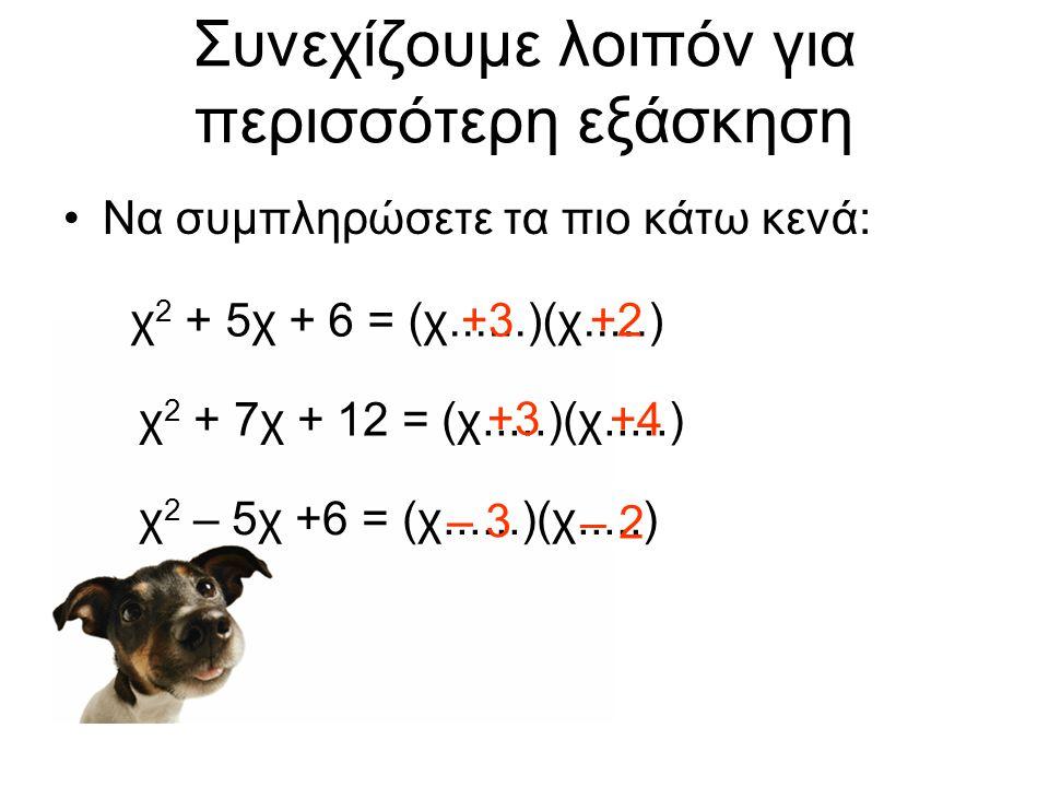 Συνεχίζουμε λοιπόν για περισσότερη εξάσκηση •Να συμπληρώσετε τα πιο κάτω κενά: χ 2 + 5χ + 6 = (χ......)(χ.....)+3+2 χ 2 + 7χ + 12 = (χ.....)(χ.....) +3 +4 χ 2 – 5χ +6 = (χ......)(χ.....) – 3 – 2