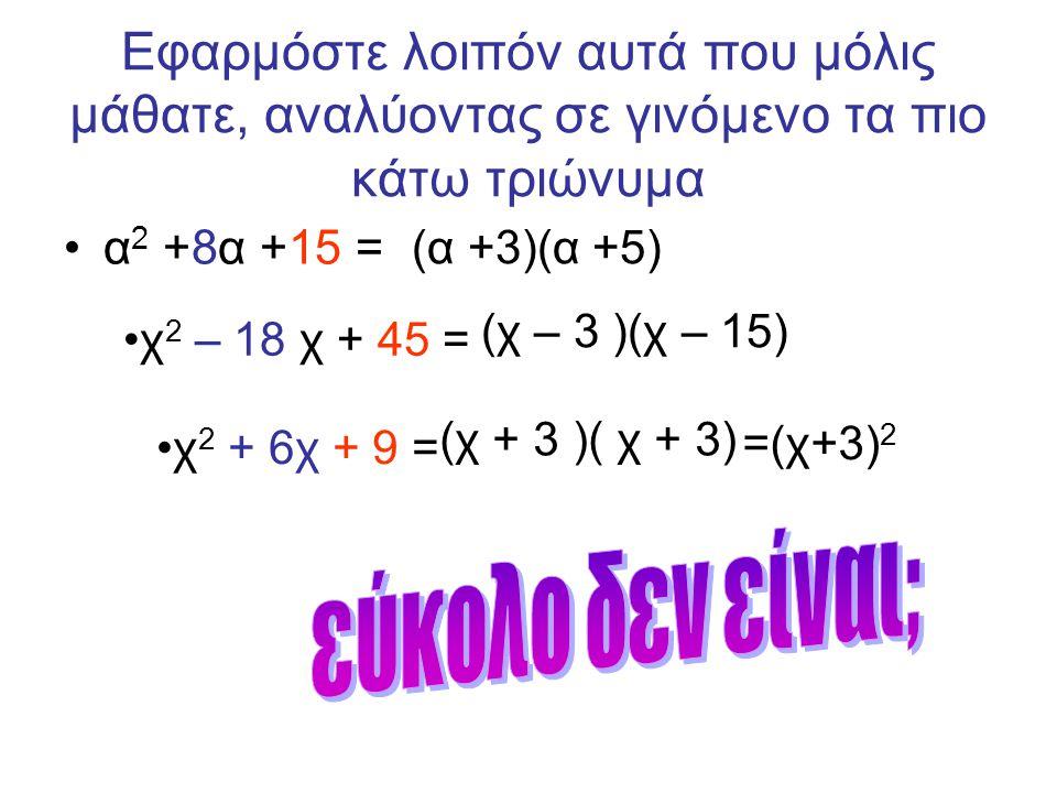 Εφαρμόστε λοιπόν αυτά που μόλις μάθατε, αναλύοντας σε γινόμενο τα πιο κάτω τριώνυμα •α 2 +8α +15 = (α +3)(α +5) •χ 2 – 18 χ + 45 = (χ – 3 )(χ – 15) •χ 2 + 6χ + 9 = (χ + 3 )( χ + 3) =(χ+3) 2