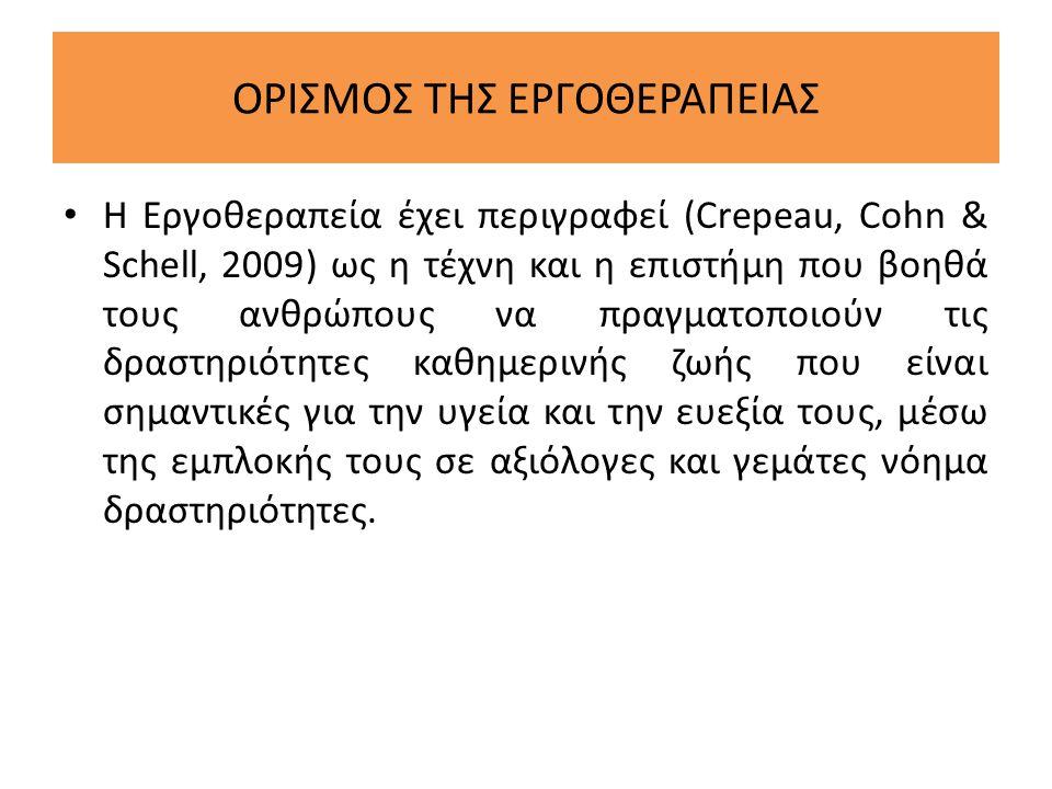 ΟΡΙΣΜΟΣ ΤΗΣ ΕΡΓΟΘΕΡΑΠΕΙΑΣ • Η Εργοθεραπεία έχει περιγραφεί (Crepeau, Cohn & Schell, 2009) ως η τέχνη και η επιστήμη που βοηθά τους ανθρώπους να πραγμα