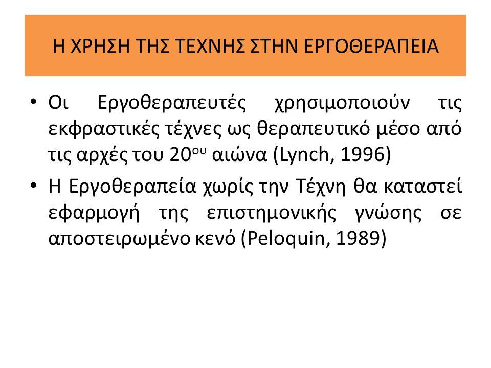 Η ΧΡΗΣΗ ΤΗΣ ΤΕΧΝΗΣ ΣΤΗΝ ΕΡΓΟΘΕΡΑΠΕΙΑ • Οι Εργοθεραπευτές χρησιμοποιούν τις εκφραστικές τέχνες ως θεραπευτικό μέσο από τις αρχές του 20 ου αιώνα (Lynch