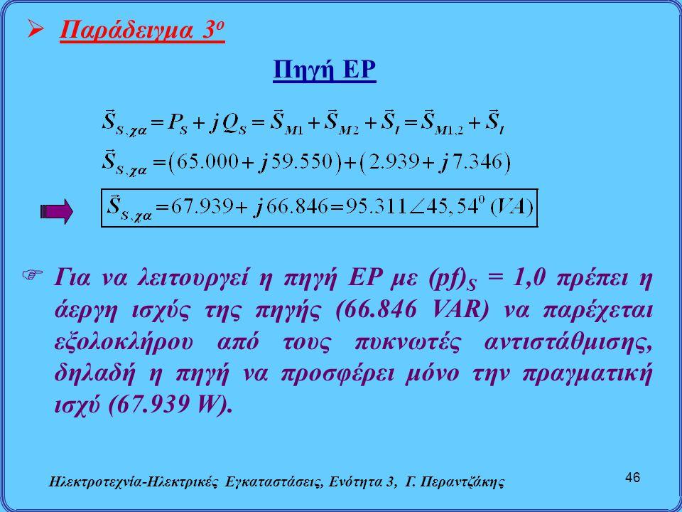Ηλεκτροτεχνία-Ηλεκτρικές Εγκαταστάσεις, Ενότητα 3, Γ. Περαντζάκης 46  Παράδειγμα 3 ο Πηγή ΕΡ  Για να λειτουργεί η πηγή ΕΡ με (pf) S = 1,0 πρέπει η ά