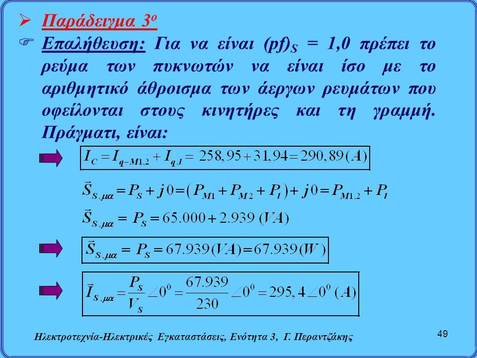 Ηλεκτροτεχνία-Ηλεκτρικές Εγκαταστάσεις, Ενότητα 3, Γ. Περαντζάκης 49  Παράδειγμα 3 ο  Επαλήθευση: Για να είναι (pf) S = 1,0 πρέπει το ρεύμα των πυκν