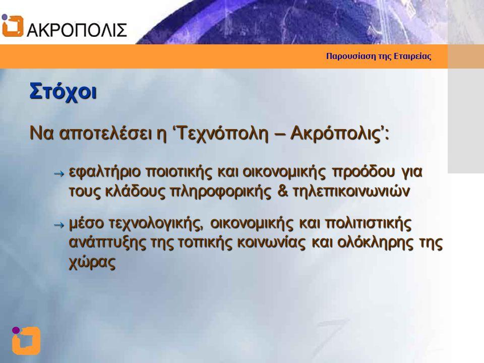 Παρουσίαση της Εταιρείας Στόχοι Να αποτελέσει η 'Τεχνόπολη – Ακρόπολις':  εφαλτήριο ποιοτικής και οικονομικής προόδου για τους κλάδους πληροφορικής &