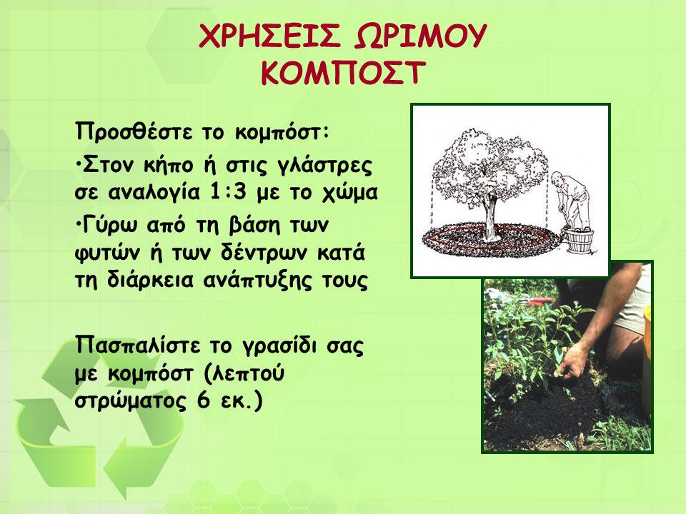 ΧΡΗΣΕΙΣ ΩΡΙΜΟΥ ΚΟΜΠΟΣΤ Προσθέστε το κομπόστ: •Στον κήπο ή στις γλάστρες σε αναλογία 1:3 με το χώμα •Γύρω από τη βάση των φυτών ή των δέντρων κατά τη δ