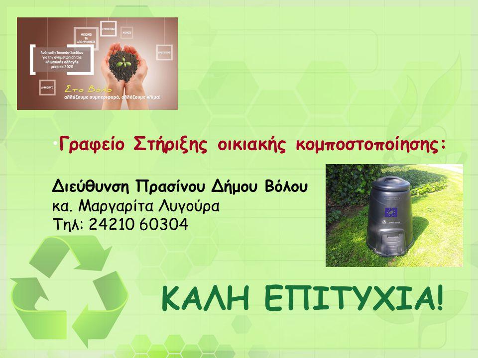 ΚΑΛΗ ΕΠΙΤΥΧΙΑ! •Γραφείο Στήριξης οικιακής κομποστοποίησης: Διεύθυνση Πρασίνου Δήμου Βόλου κα. Μαργαρίτα Λυγούρα Τηλ: 24210 60304