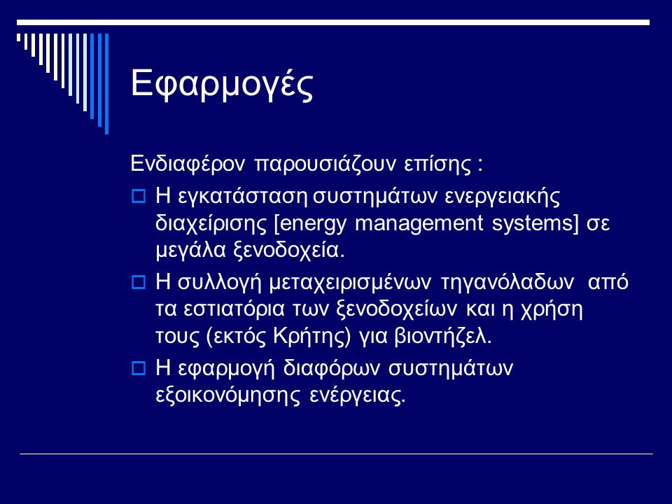 Εφαρμογές Ενδιαφέρον παρουσιάζουν επίσης :  Η εγκατάσταση συστημάτων ενεργειακής διαχείρισης [energy management systems] σε μεγάλα ξενοδοχεία.  Η συ